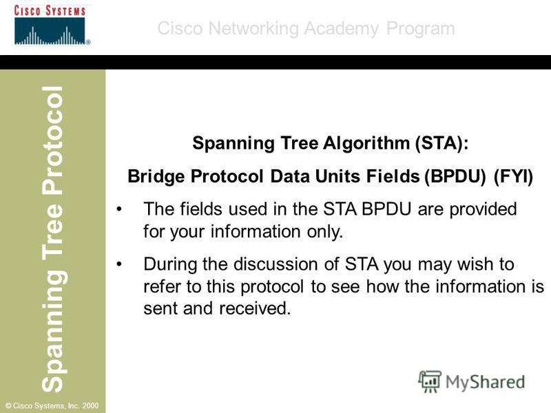 Spanning Tree Protocol Cisco Networking Academy Program © Cisco Systems, Inc. 2000 Spanning Tree Algorithm (STA): Bridge Protocol Data Units Fields (BPDU) (FYI) The fields used in the STA BPDU are provided for your information only. During the discus