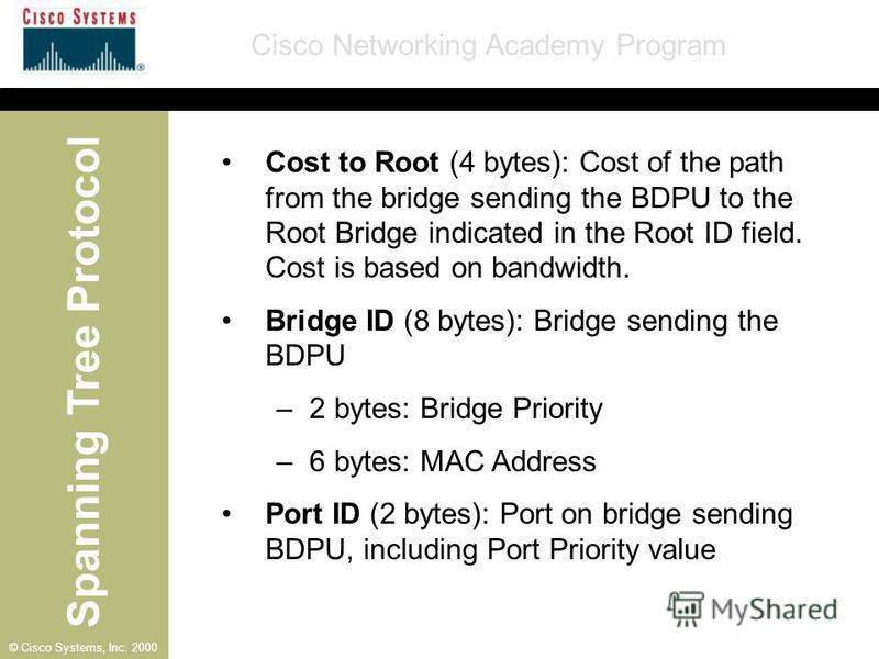 Spanning Tree Protocol Cisco Networking Academy Program © Cisco Systems, Inc. 2000 Cost to Root (4 bytes): Cost of the path from the bridge sending the BDPU to the Root Bridge indicated in the Root ID field. Cost is based on bandwidth. Bridge ID (8 b