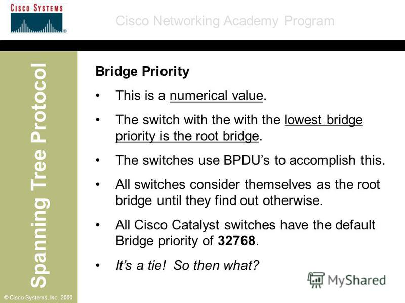 Spanning Tree Protocol Cisco Networking Academy Program © Cisco Systems, Inc. 2000 Bridge Priority This is a numerical value. The switch with the with the lowest bridge priority is the root bridge. The switches use BPDUs to accomplish this. All switc