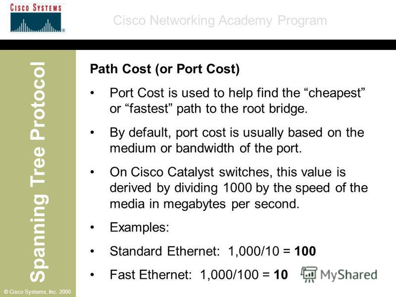 Spanning Tree Protocol Cisco Networking Academy Program © Cisco Systems, Inc. 2000 Path Cost (or Port Cost) Port Cost is used to help find the cheapest or fastest path to the root bridge. By default, port cost is usually based on the medium or bandwi