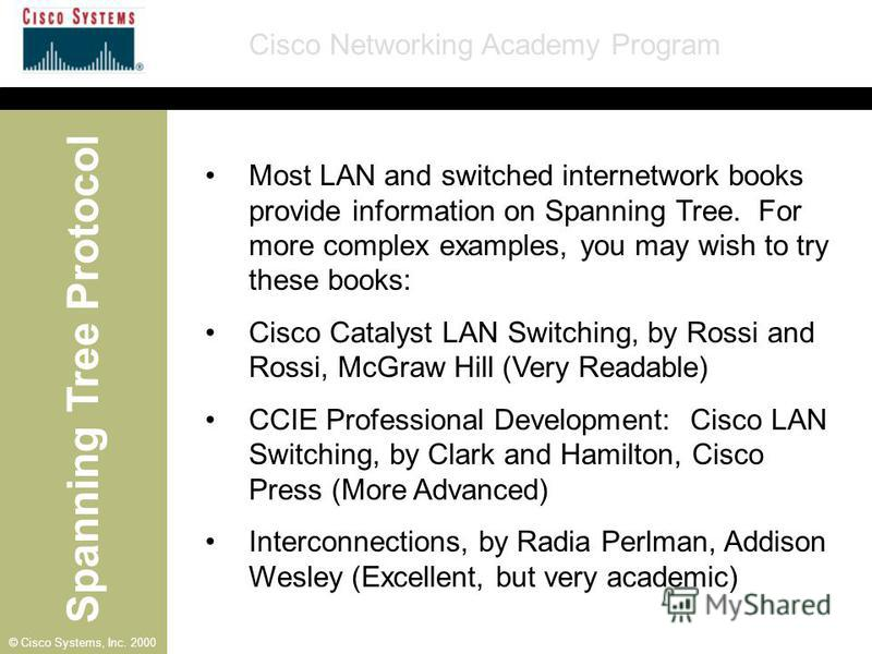 Spanning Tree Protocol Cisco Networking Academy Program © Cisco Systems, Inc. 2000 Most LAN and switched internetwork books provide information on Spanning Tree. For more complex examples, you may wish to try these books: Cisco Catalyst LAN Switching