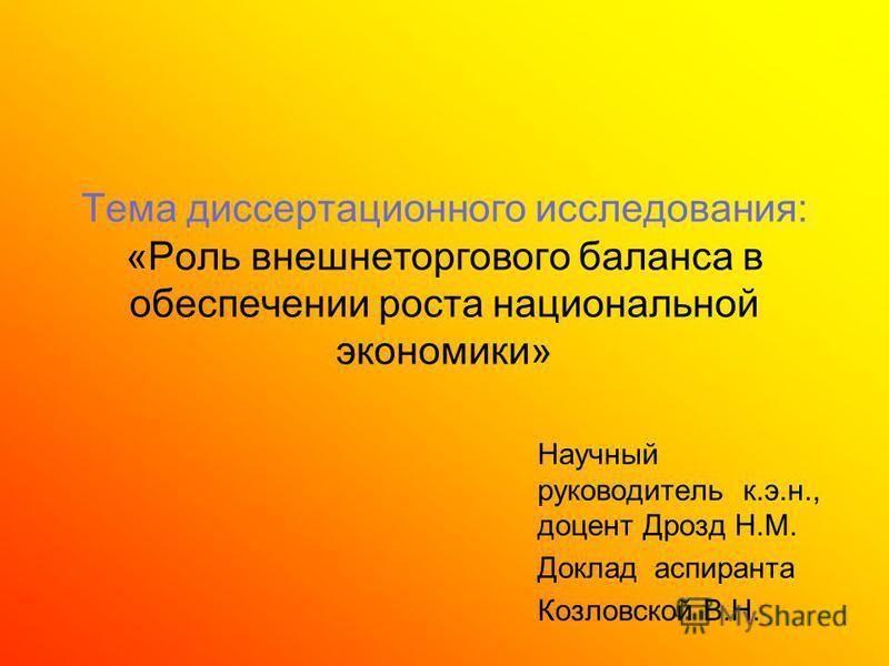 Тема диссертационного исследования: «Роль внешнеторгового баланса в обеспечении роста национальной экономики» Научный руководитель к.э.н., доцент Дрозд Н.М. Доклад аспиранта Козловской В.Н.