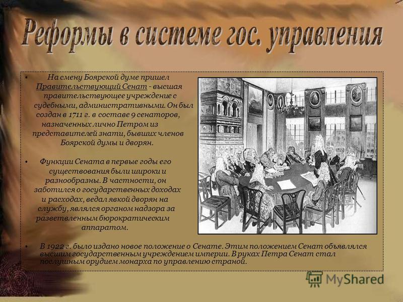 На смену Боярской думе пришел Правительствующий Сенат - высшая правительствующее учреждение с судебными, административными. Он был создан в 1711 г. в составе 9 сенаторов, назначенных лично Петром из представителей знати, бывших членов Боярской думы и