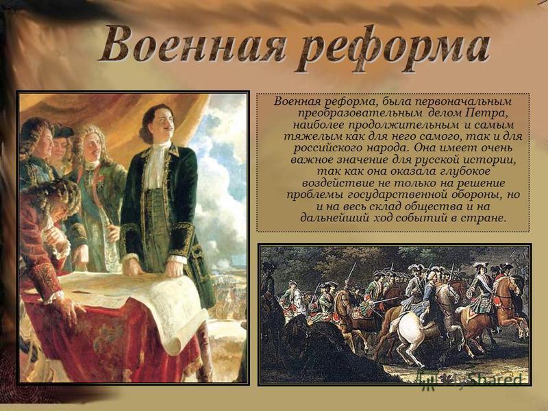 Военная реформа, была первоначальным преобразовательным делом Петра, наиболее продолжительным и самым тяжелым как для него самого, так и для российского народа. Она имеет очень важное значение для русской истории, так как она оказала глубокое воздейс