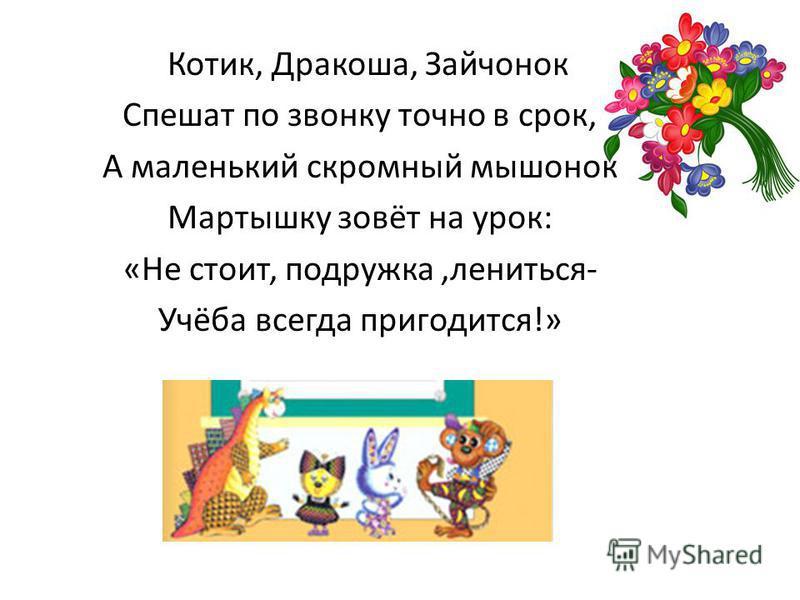 Котик, Дракоша, Зайчонок Спешат по звонку точно в срок, А маленький скромный мышонок Мартышку зовёт на урок: «Не стоит, подружка,лениться- Учёба всегда пригодится!»