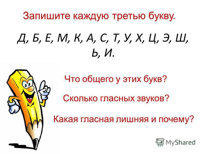 Д, Б, Е, М, К, А, С, Т, У, Х, Ц, Э, Ш, Ь, И. Запишите каждую третью букву. Что общего у этих букв? Сколько гласных звуков? Какая гласная лишняя и почему?