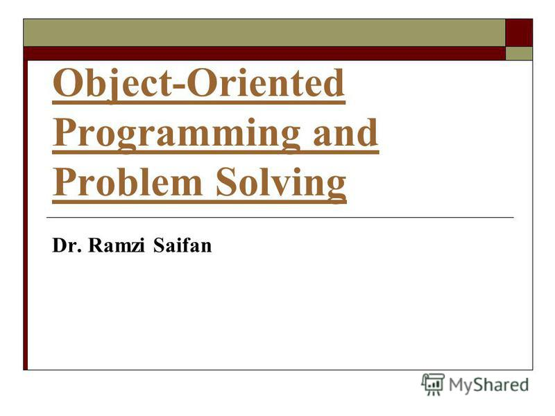 Object-Oriented Programming and Problem Solving Dr. Ramzi Saifan