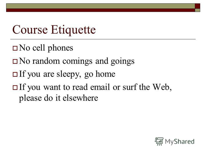 Course Etiquette No cell phones No random comings and goings If you are sleepy, go home If you want to read email or surf the Web, please do it elsewhere