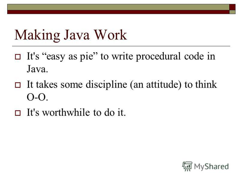 Making Java Work It's easy as pie to write procedural code in Java. It takes some discipline (an attitude) to think O-O. It's worthwhile to do it.
