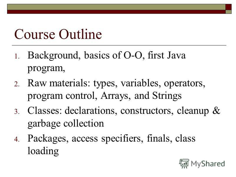 Course Outline 1. Background, basics of O-O, first Java program, 2. Raw materials: types, variables, operators, program control, Arrays, and Strings 3. Classes: declarations, constructors, cleanup & garbage collection 4. Packages, access specifiers,