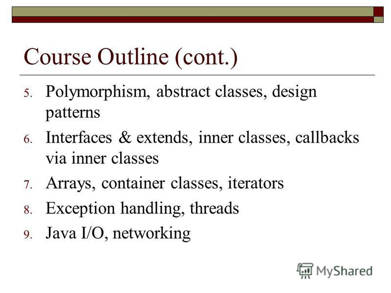 Course Outline (cont.) 5. Polymorphism, abstract classes, design patterns 6. Interfaces & extends, inner classes, callbacks via inner classes 7. Arrays, container classes, iterators 8. Exception handling, threads 9. Java I/O, networking