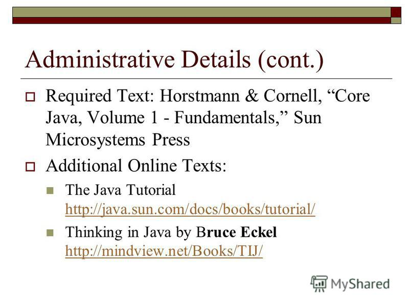 Administrative Details (cont.) Required Text: Horstmann & Cornell, Core Java, Volume 1 - Fundamentals, Sun Microsystems Press Additional Online Texts: The Java Tutorial http://java.sun.com/docs/books/tutorial/ http://java.sun.com/docs/books/tutorial/