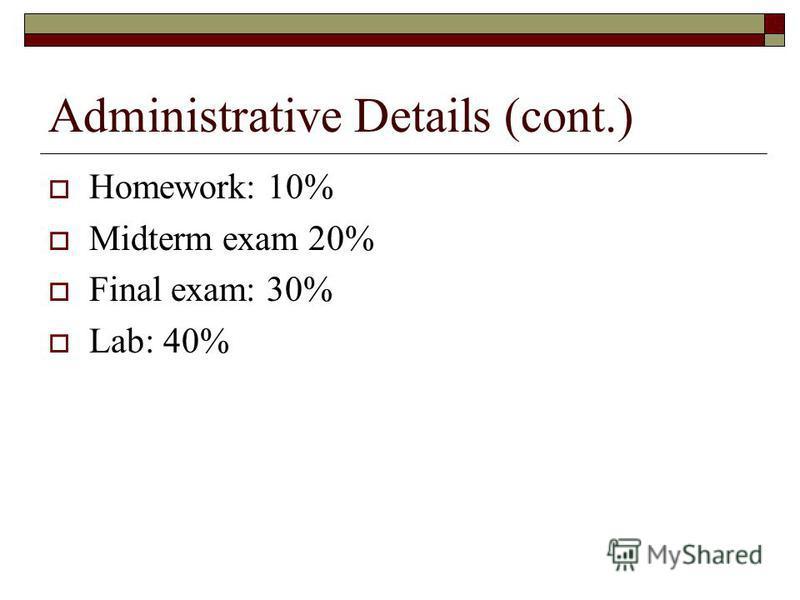 Administrative Details (cont.) Homework: 10% Midterm exam 20% Final exam: 30% Lab: 40%
