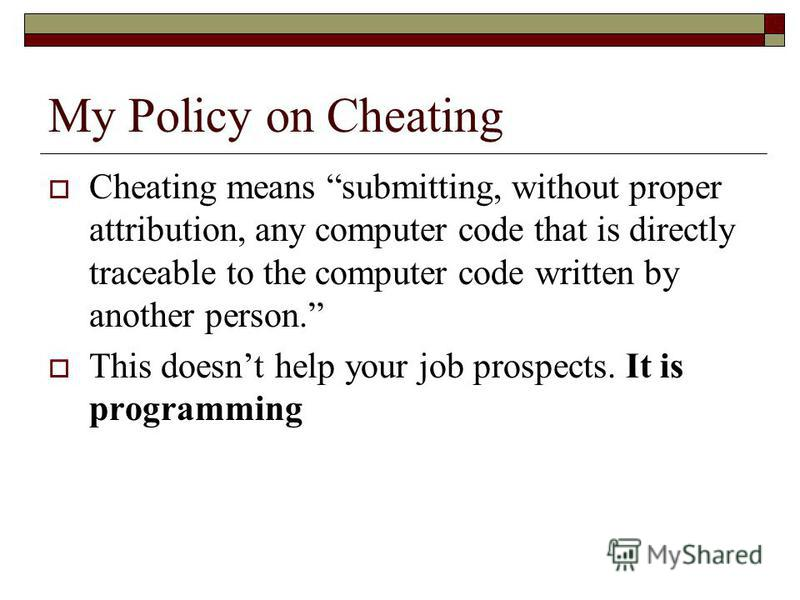 My Policy on Cheating Cheating means submitting, without proper attribution, any computer code that is directly traceable to the computer code written by another person. This doesnt help your job prospects. It is programming