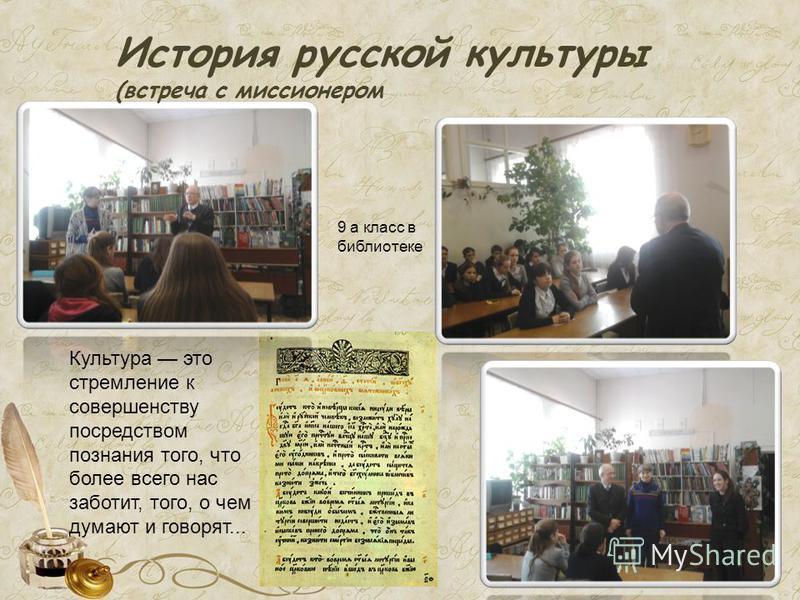 История русской культуры (встреча с миссионером Культура это стремление к совершенству посредством познания того, что более всего нас заботит, того, о чем думают и говорят... 9 а класс в биплиотеке