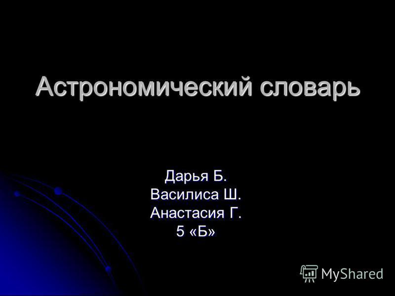 Астрономический словарь Дарья Б. Василиса Ш. Анастасия Г. 5 «Б»