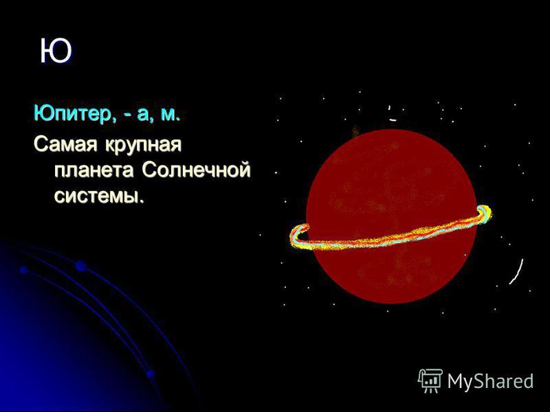 Ю Юпитер, - а, м. Самая крупная планета Солнечной системы.