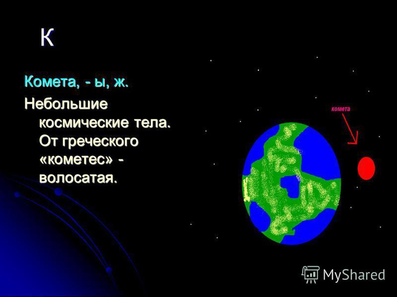 К Комета, - ы, ж. Небольшие космические тела. От греческого «кометес» - волосатая.
