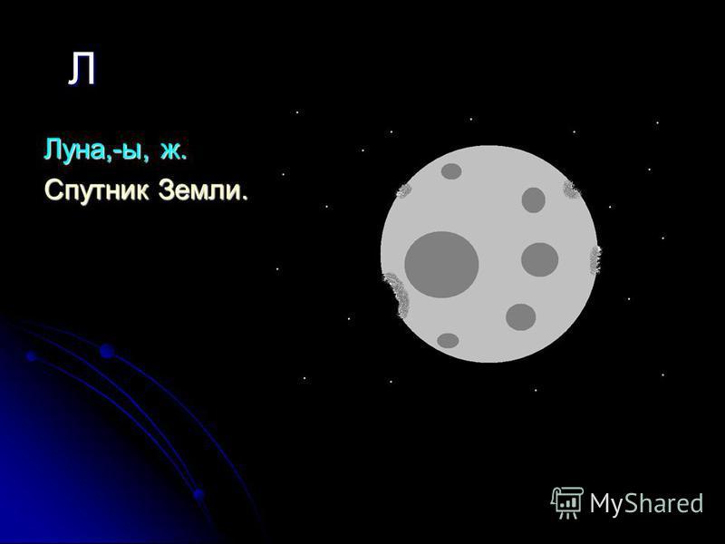 Л Луна,-ы, ж. Спутник Земли.