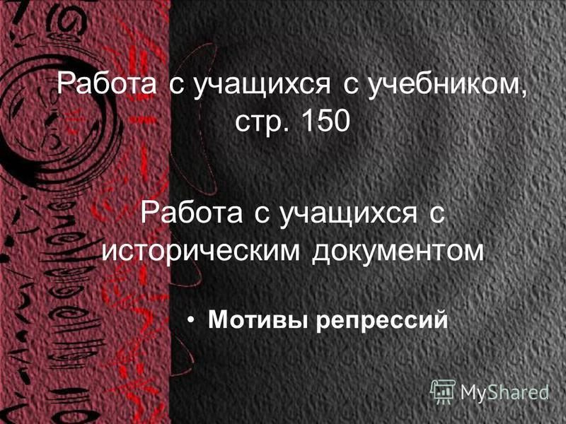Работа с учащихся с историческим документом Мотивы репрессий Работа с учащихся с учебником, стр. 150