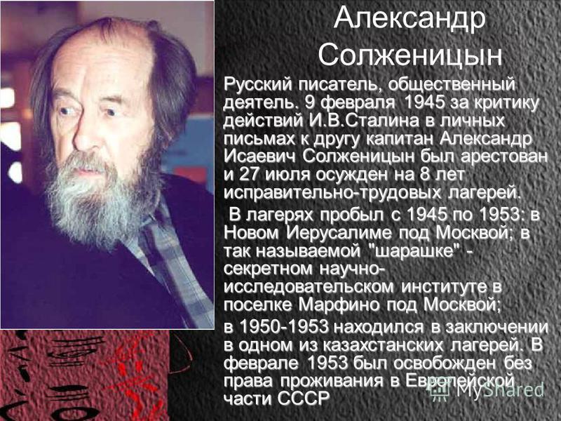 Александр Солженицын Русский писатель, общественный деятель. 9 февраля 1945 за критику действий И.В.Сталина в личных письмах к другу капитан Александр Исаевич Солженицын был арестован и 27 июля осужден на 8 лет исправительно-трудовых лагерей.Русский