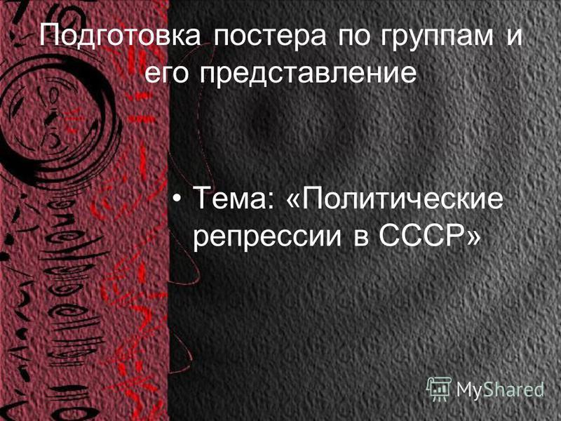 Подготовка постера по группам и его представление Тема: «Политические репрессии в СССР»