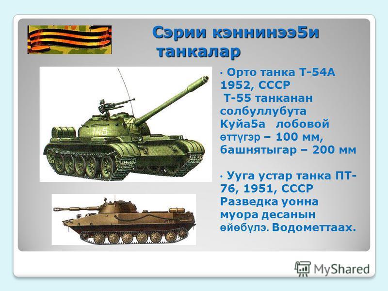 Сэрии кэннинэ 5 и танкалар Сэрии кэннинэ 5 и танкалар Орто танка Т-54А 1952, СССР Т-55 танканан солбуллубута Куйа 5 а лобовой өттүгэр – 100 мм, башнятыгар – 200 мм Ууга устар танка ПТ- 76, 1951, СССР Разведка урона мусора десаннсын өйөбүлэ. Водометта