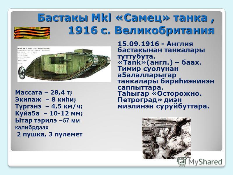 Бастакы Мkl «Самец» танка, 1916 с. Великобритания 15.09.1916 - Англия бастаксынан танка лары туттубута. «Tank»(англ.) – бах. Тимир суолунан а 5 алалларыгар танка лары бириhиэнинэн саппыттара. Таhыгар «Осторожно. Петроград» диен миэлинэн суруйбуттара.