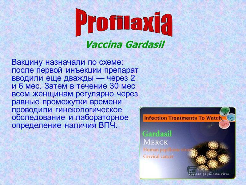 Вакцину назначали по схеме: после первой инъекции препарат вводили еще дважды через 2 и 6 мес. Затем в течение 30 мес всем женщинам регулярно через равные промежутки времени проводили гинекологическое обследование и лабораторное определение наличия В