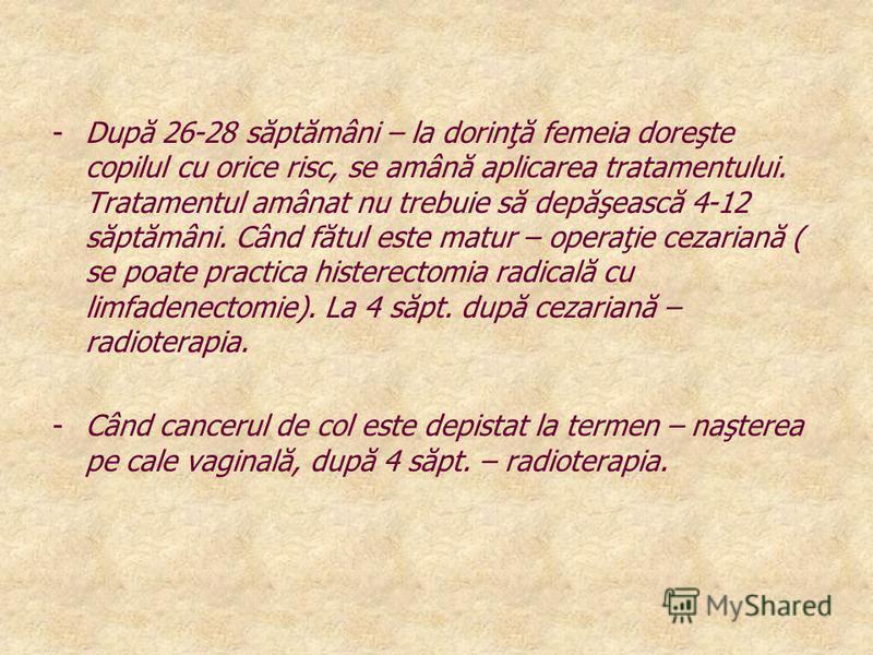 -După 26-28 săptămâni – la dorinţă femeia doreşte copilul cu orice risc, se amână aplicarea tratamentului. Tratamentul amânat nu trebuie să depăşească 4-12 săptămâni. Când fătul este matur – operaţie cezariană ( se poate practica histerectomia radica