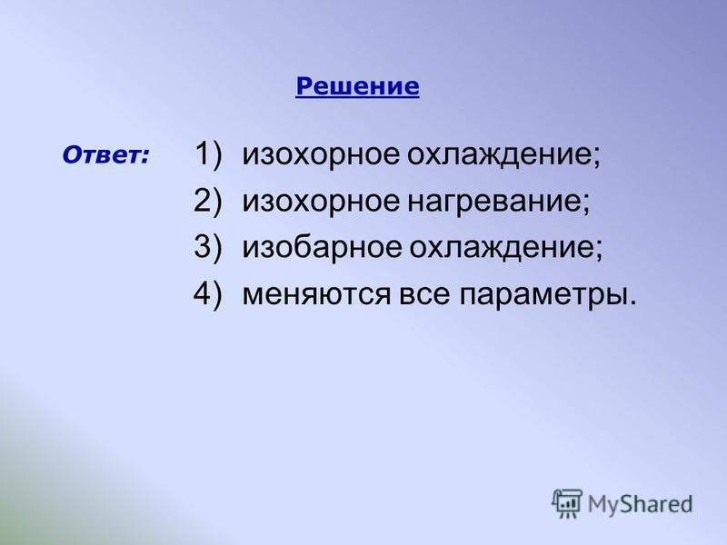 1)изохорное охлаждение; 2)изохорное нагревание; 3)изобарное охлаждение; 4)меняются все параметры. Решение Ответ: