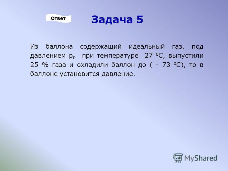 Задача 5 Из баллона содержащий идеальный газ, под давлением р 0 при температуре 27 0 С, выпустили 25 % газа и охладили баллон до ( - 73 0 С), то в баллоне установится давление. Ответ