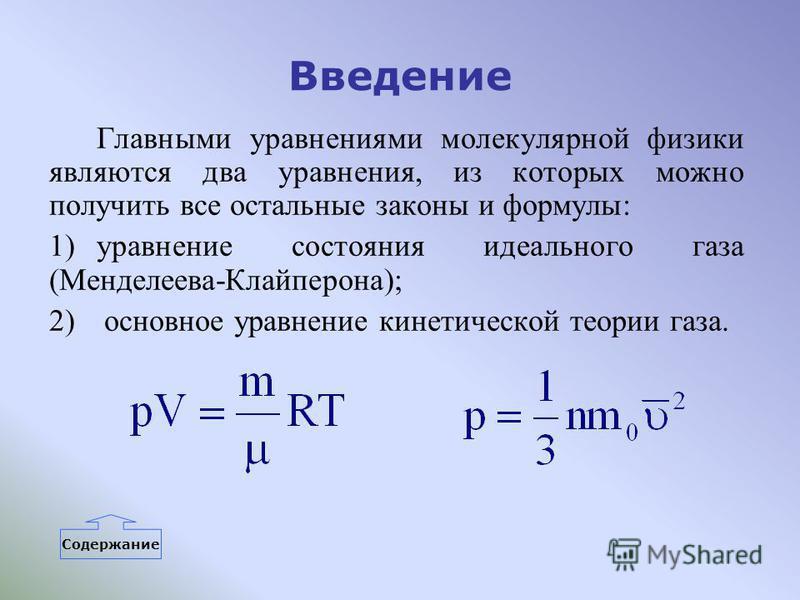 Введение Главными уравнениями молекулярной физики являются два уравнения, из которых можно получить все остальные законы и формулы: 1)уравнение состояния идеального газа (Менделеева-Клайперона); 2) основное уравнение кинетической теории газа. Содержа