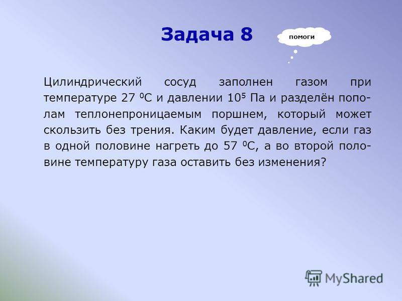 Задача 8 Цилиндрический сосуд заполнен газом при температуре 27 0 С и давлении 10 5 Па и разделён пополам теплонепроницаемым поршнем, который может скользить без трения. Каким будет давление, если газ в одной половине нагреть до 57 0 С, а во второй п
