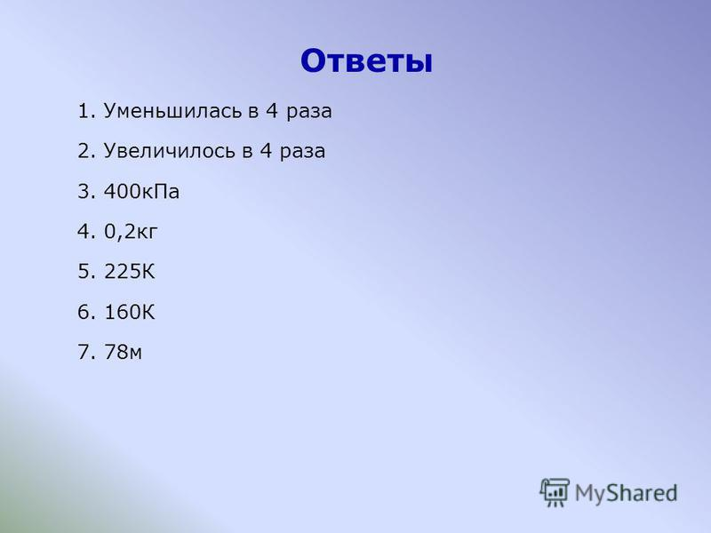 Ответы 1. Уменьшилась в 4 раза 2. Увеличилось в 4 раза 3. 400 к Па 4. 0,2 кг 5. 225К 6. 160К 7. 78 м