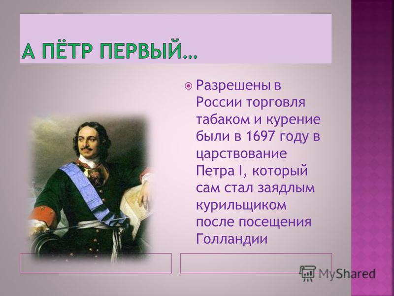 Разрешены в России торговля табаком и курение были в 1697 году в царствование Петра I, который сам стал заядлым курильщиком после посещения Голландии