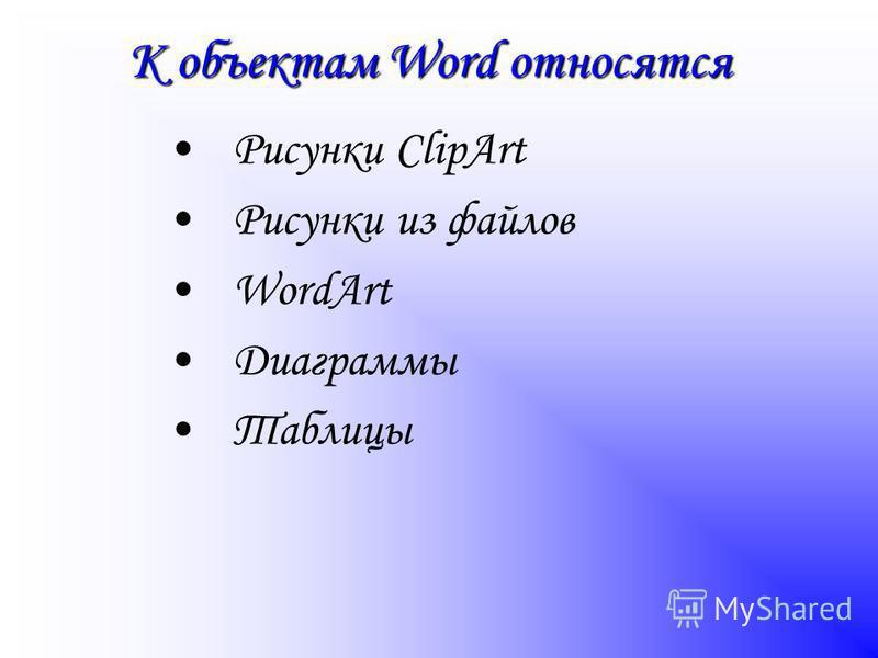 К объектам Word относятся Рисунки ClipArt Рисунки из файлов WordArt Диаграммы Таблицы