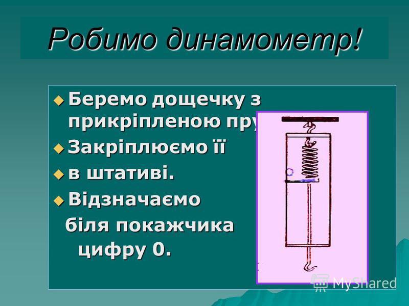 Робимо динамометр ! Беремо дощечку з прикріпленою пружиною Беремо дощечку з прикріпленою пружиною Закріплюємо її Закріплюємо її в штативі. в штативі. Відзначаємо Відзначаємо біля покажчика біля покажчика цифру 0. цифру 0.
