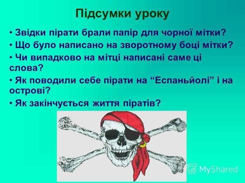 Підсумки уроку Звідки пірати брали папір для чорної мітки? Що було написано на зворотному боці мітки? Чи випадково на мітці написані саме ці слова? Як поводили себе пірати на Еспаньйолі і на острові? Як закінчується життя піратів?