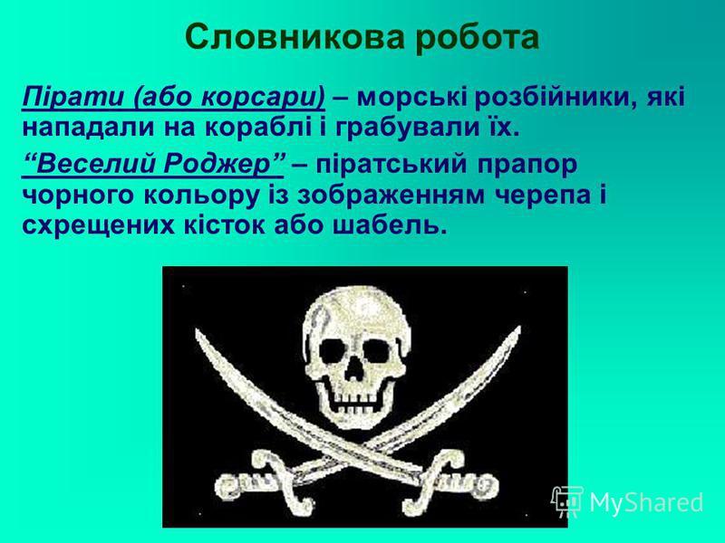 Словникова робота Пірати (або корсари) – морські розбійники, які нападали на кораблі і грабували їх. Веселий Роджер – піратський прапор чорного кольору із зображенням черепа і схрещених кісток або шабель.