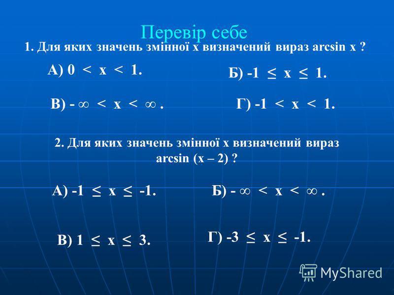 1. Для яких значень змінної х визначений вираз arcsin х ? А) 0 < х < 1. Б) -1 х 1. В) - < х <.Г) -1 < х < 1. 2. Для яких значень змінної х визначений вираз arcsin (х – 2) ? А) -1 х -1.Б) - < х <. В) 1 х 3. Г) -3 х -1. Перевір себе