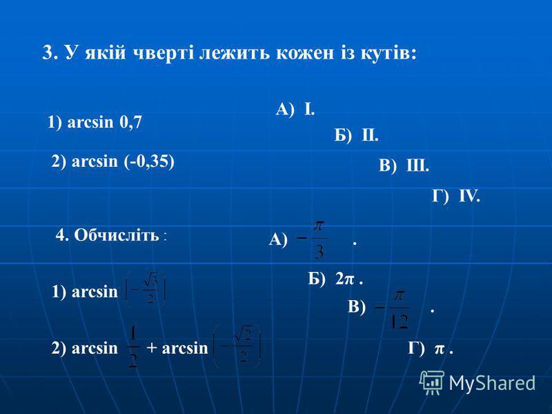 3. У якій чверті лежить кожен із кутів: 1) arcsin 0,7 2) arcsin (-0,35) А) І. Б) ІІ. Г) ІV. В) ІІІ. 4. Обчисліть : 1) arcsin 2) arcsin + arcsin А). Б) 2π. В). Г) π.
