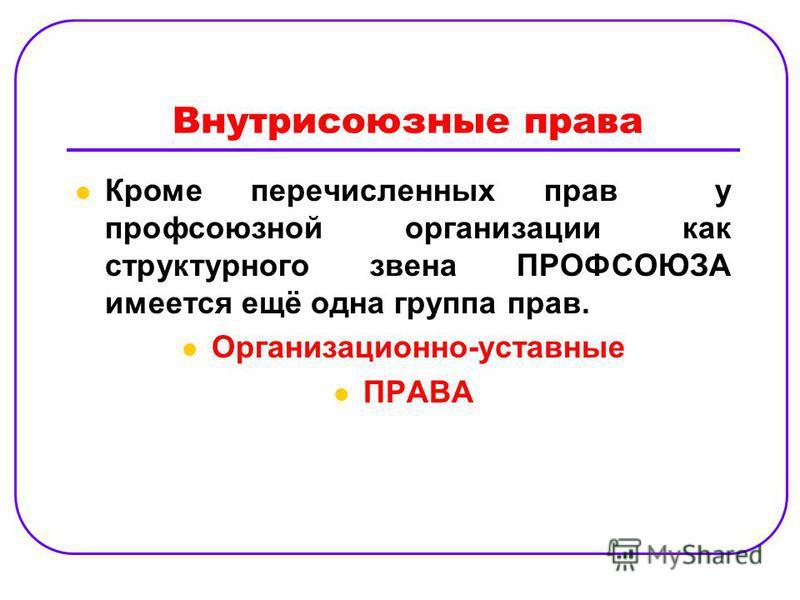 Внутрисоюзные права Кроме перечисленных прав у профсоюзной организации как структурного звена ПРОФСОЮЗА имеется ещё одна группа прав. Организационно-уставные ПРАВА
