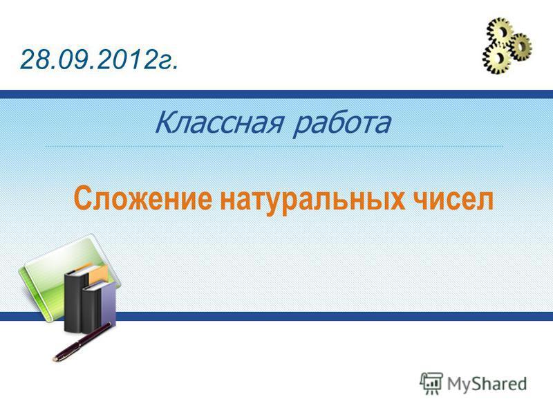 Сложение натуральных чисел Классная работа 28.09.2012 г.