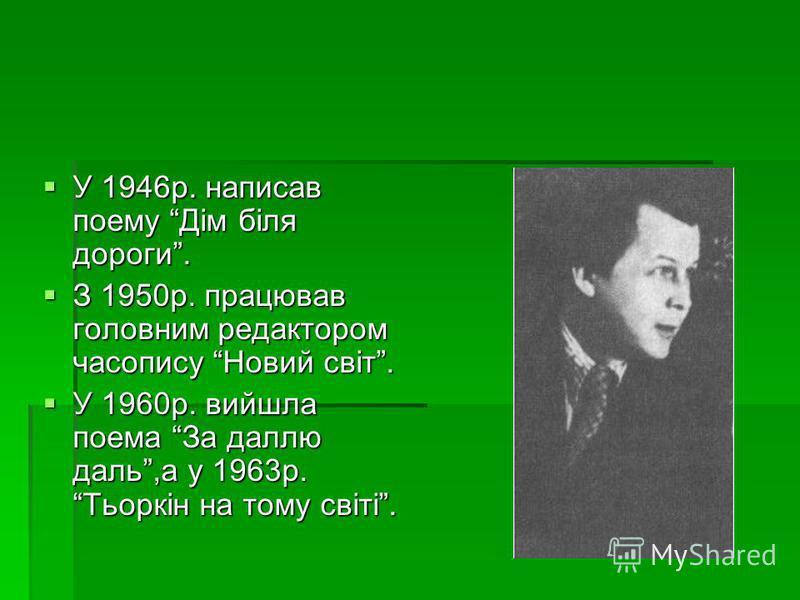 У 1946р. написав поему Дім біля дороги. У 1946р. написав поему Дім біля дороги. З 1950р. працював головним редактором часопису Новий світ. З 1950р. працював головним редактором часопису Новий світ. У 1960р. вийшла поема За даллю даль,а у 1963р. Тьорк