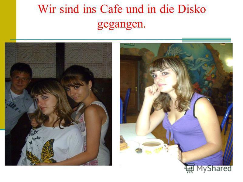 Wir sind ins Cafe und in die Disko gegangen.