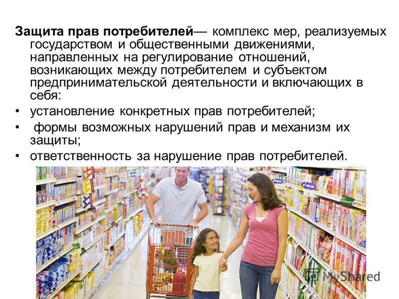 Защита прав потребителей комплекс мер, реализуемых государством и общественными движениями, направленных на регулирование отношений, возникающих между потребителем и субъектом предпринимательской деятельности и включающих в себя: установление конкрет