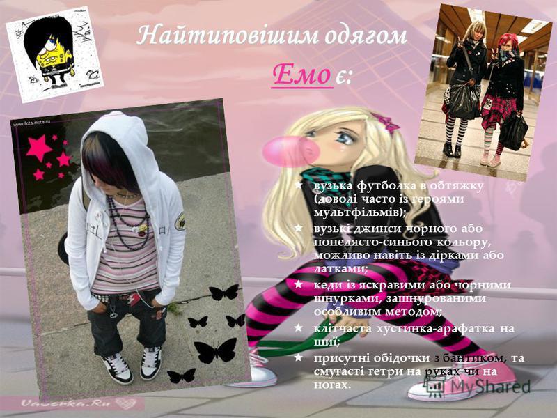 Найтиповішим одягом Емо є: Найтиповішим одягом Емо є: вузька футболка в обтяжку (доволі часто із героями мультфільмів); вузькі джинси чорного або попелясто-синього кольору, можливо навіть із дірками або латками; кеди із яскравими або чорними шнурками