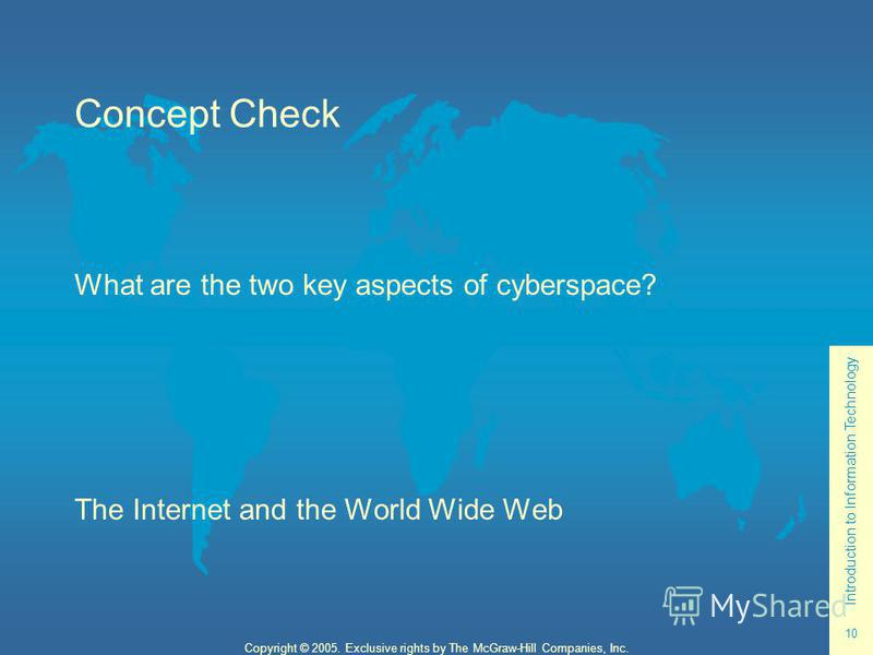 Introduction to Information Technology 10 Copyright © 2005. Exclusive rights by The McGraw-Hill Companies, Inc. Concept Check What are the two key aspects of cyberspace? The Internet and the World Wide Web