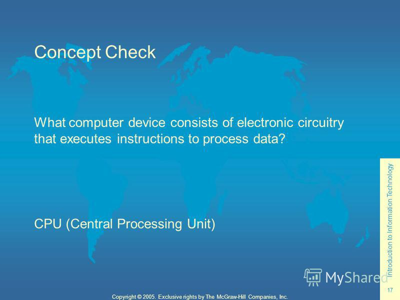 Introduction to Information Technology 17 Copyright © 2005. Exclusive rights by The McGraw-Hill Companies, Inc. Concept Check What computer device consists of electronic circuitry that executes instructions to process data? CPU (Central Processing Un